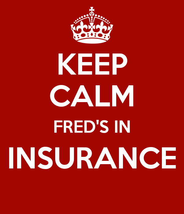 KEEP CALM FRED'S IN INSURANCE