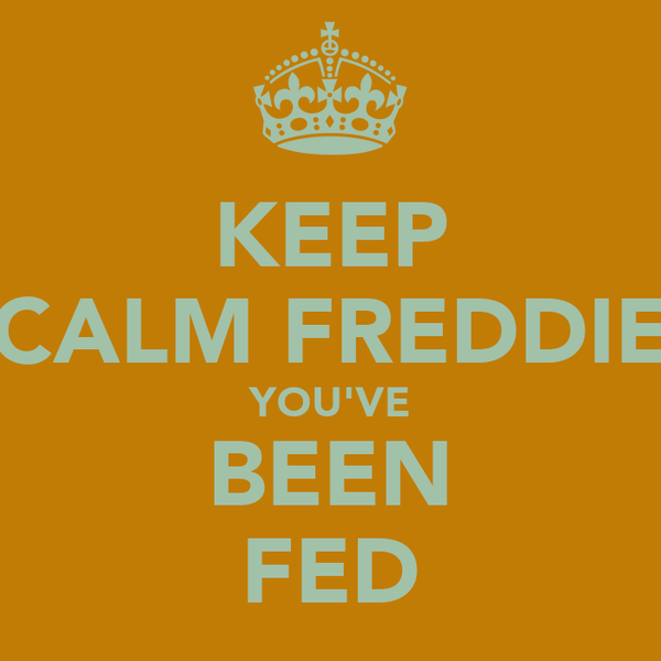 KEEP CALM FREDDIE YOU'VE BEEN FED