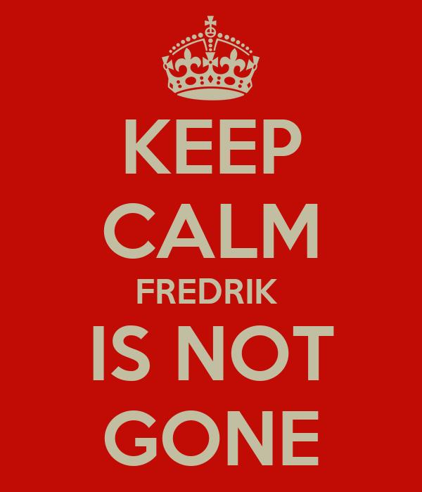 KEEP CALM FREDRIK  IS NOT GONE