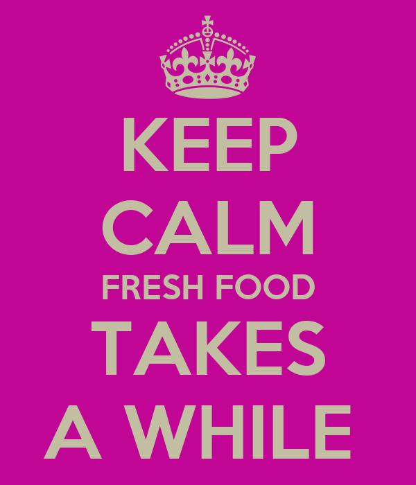 KEEP CALM FRESH FOOD TAKES A WHILE