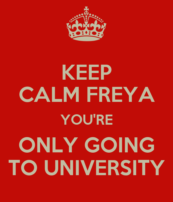 KEEP CALM FREYA YOU'RE ONLY GOING TO UNIVERSITY