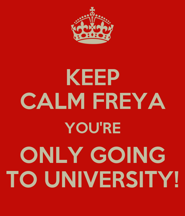 KEEP CALM FREYA YOU'RE ONLY GOING TO UNIVERSITY!