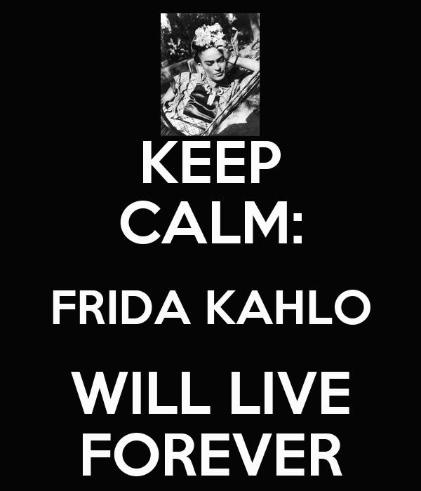 KEEP CALM: FRIDA KAHLO WILL LIVE FOREVER