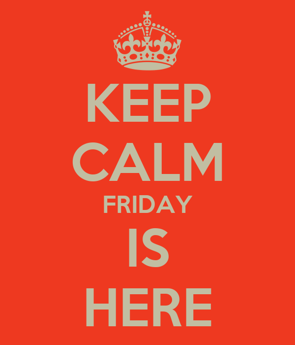 KEEP CALM FRIDAY IS HERE