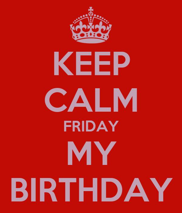 KEEP CALM FRIDAY MY BIRTHDAY