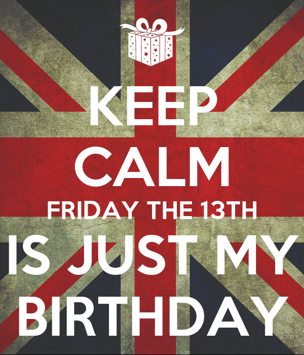 KEEP CALM FRIDAY THE 13TH IS JUST MY BIRTHDAY
