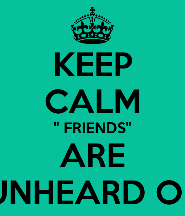 "KEEP CALM "" FRIENDS"" ARE UNHEARD OF"