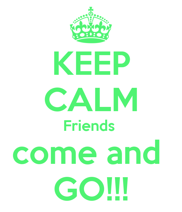 KEEP CALM Friends  come and  GO!!!