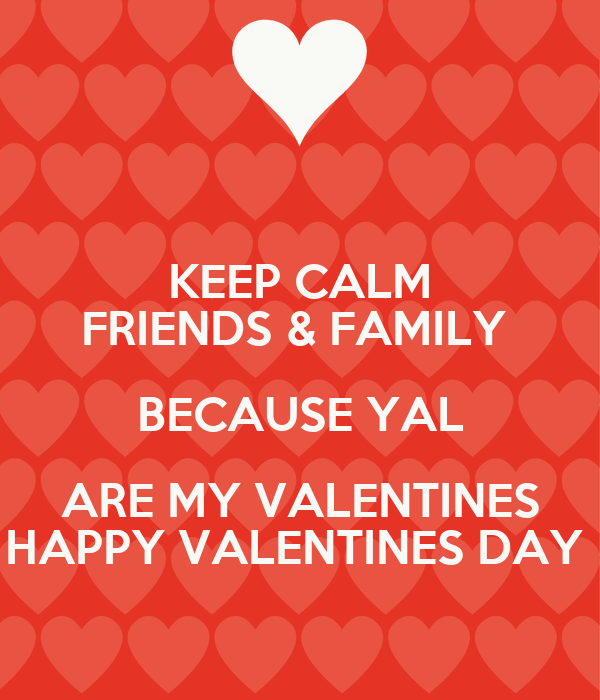 keep calm friends family because yal are my valentines happy
