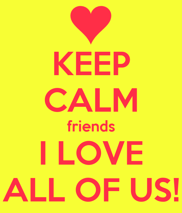 KEEP CALM friends I LOVE ALL OF US!