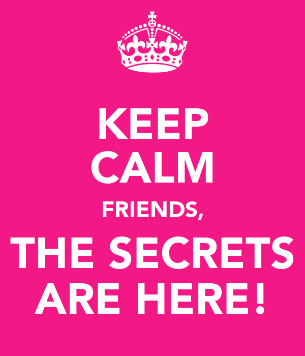 KEEP CALM FRIENDS, THE SECRETS ARE HERE!