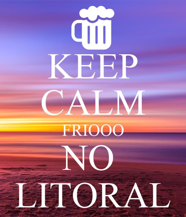 KEEP CALM FRIOOO NO  LITORAL
