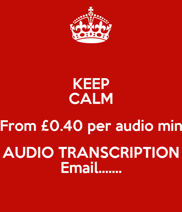 KEEP CALM From £0.40 per audio min AUDIO TRANSCRIPTION Email.......
