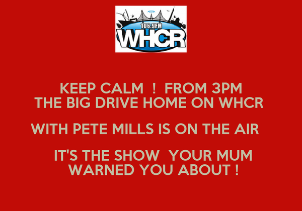 KEEP CALM  !  FROM 3PM THE BIG DRIVE HOME ON WHCR  WITH PETE MILLS IS ON THE AIR     IT'S THE SHOW  YOUR MUM  WARNED YOU ABOUT !