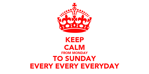 KEEP CALM FROM MONDAY TO SUNDAY EVERY EVERY EVERYDAY