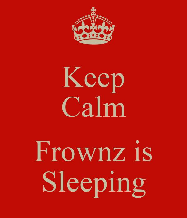 Keep Calm  Frownz is Sleeping
