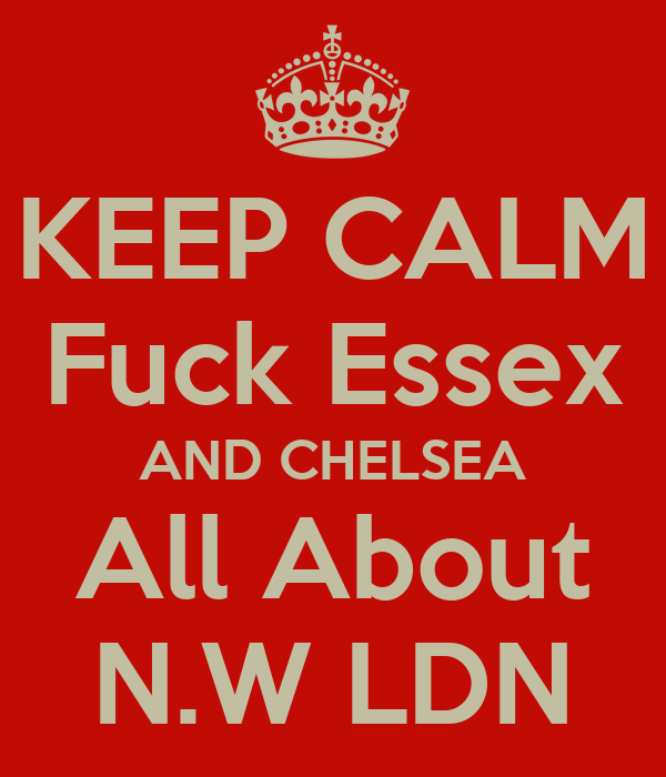 KEEP CALM Fuck Essex AND CHELSEA All About N.W LDN