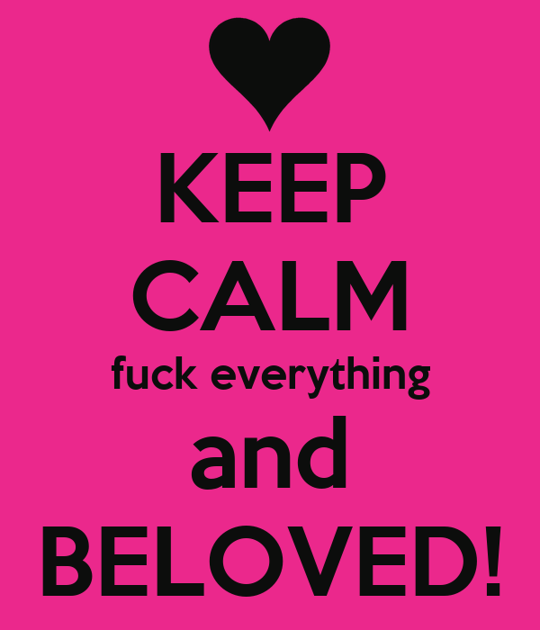 KEEP CALM fuck everything and BELOVED!