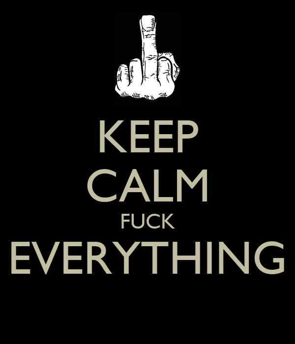 KEEP CALM FUCK EVERYTHING