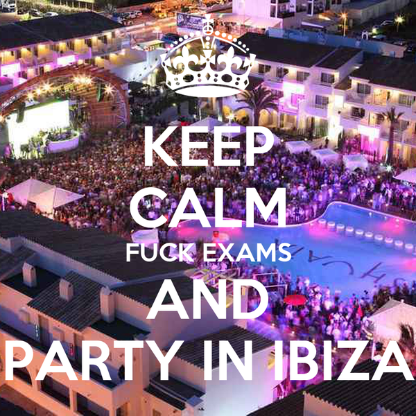 KEEP CALM FUCK EXAMS AND PARTY IN IBIZA