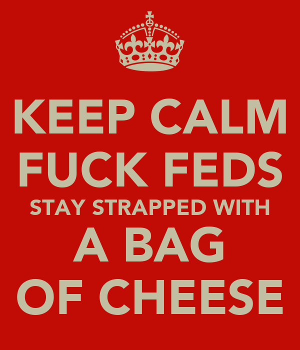KEEP CALM FUCK FEDS STAY STRAPPED WITH A BAG OF CHEESE