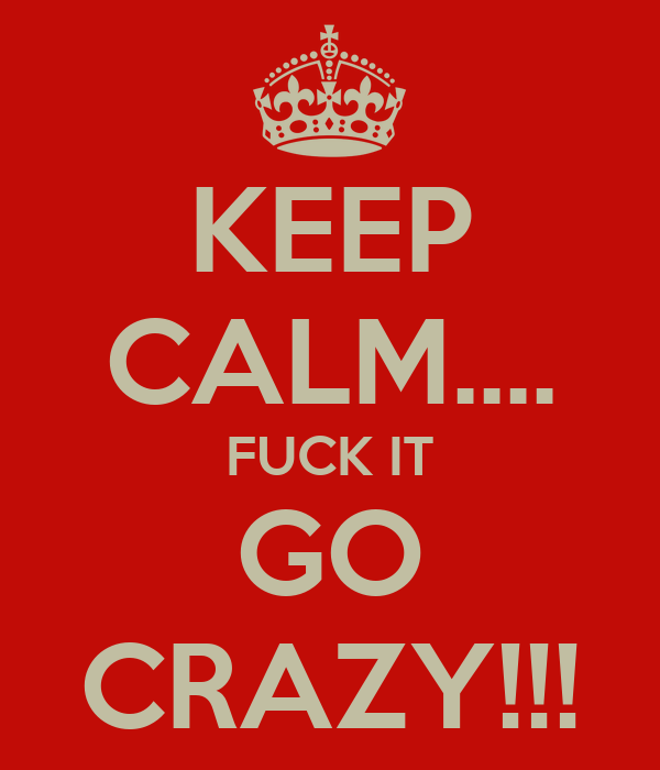 KEEP CALM.... FUCK IT GO CRAZY!!!