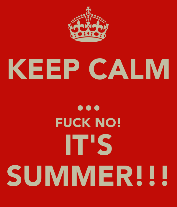 KEEP CALM ... FUCK NO! IT'S SUMMER!!!
