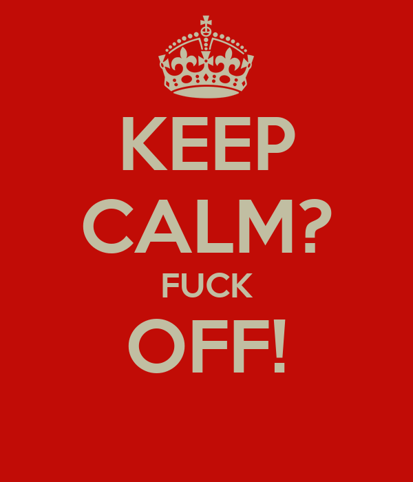 KEEP CALM? FUCK OFF!