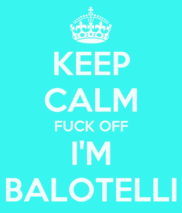 KEEP CALM FUCK OFF I'M BALOTELLI