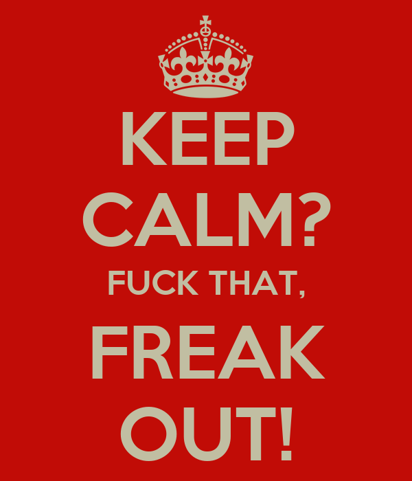 KEEP CALM? FUCK THAT, FREAK OUT!
