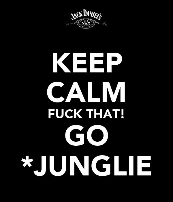 KEEP CALM FUCK THAT! GO *JUNGLIE