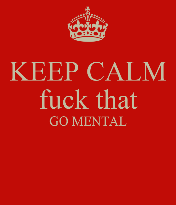 KEEP CALM fuck that GO MENTAL