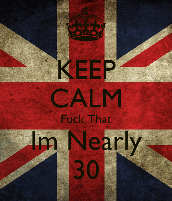 KEEP CALM Fuck That Im Nearly 30