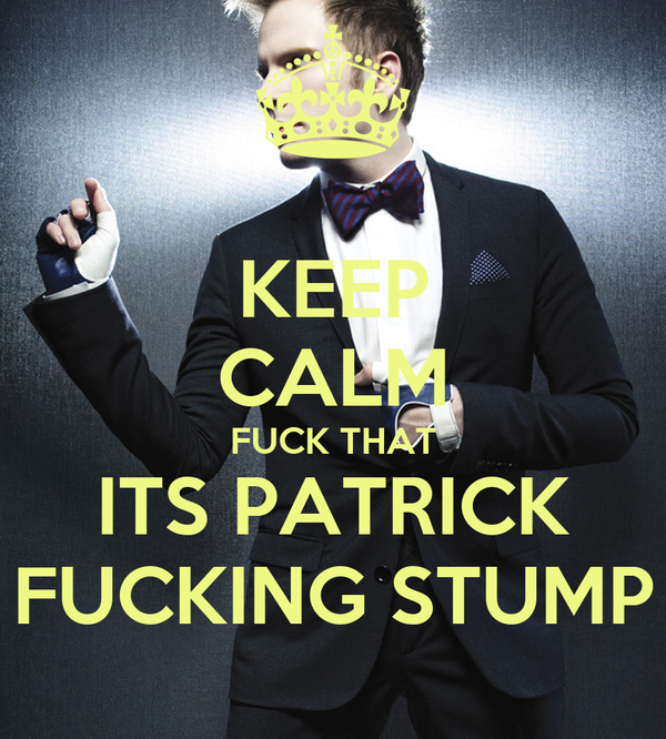 KEEP CALM FUCK THAT ITS PATRICK FUCKING STUMP