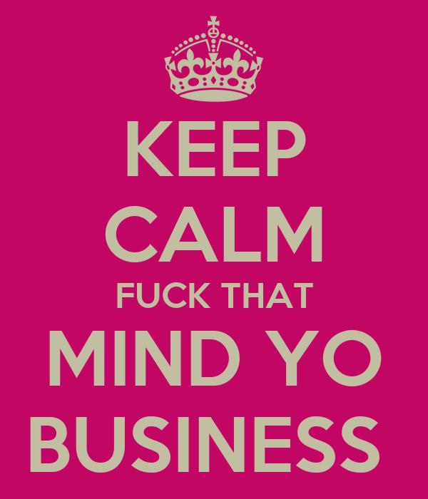 KEEP CALM FUCK THAT MIND YO BUSINESS