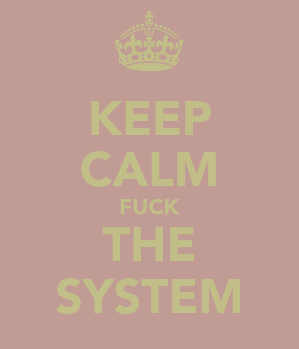 KEEP CALM FUCK THE SYSTEM