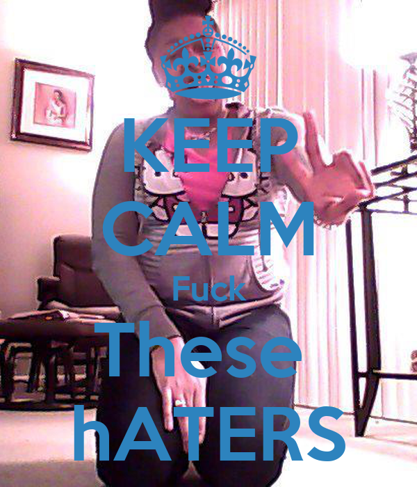 KEEP CALM Fuck These  hATERS