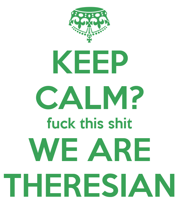 KEEP CALM? fuck this shit WE ARE THERESIAN