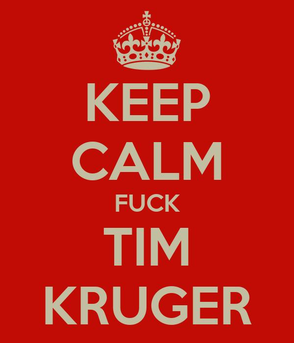KEEP CALM FUCK TIM KRUGER