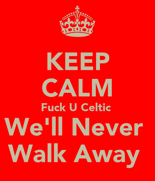 KEEP CALM Fuck U Celtic  We'll Never  Walk Away
