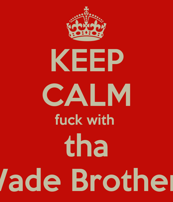 KEEP CALM fuck with  tha Wade Brothers