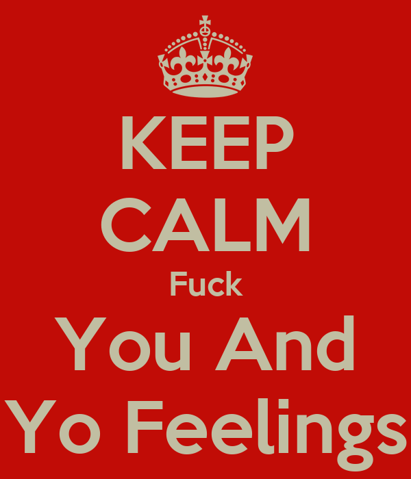 KEEP CALM Fuck You And Yo Feelings