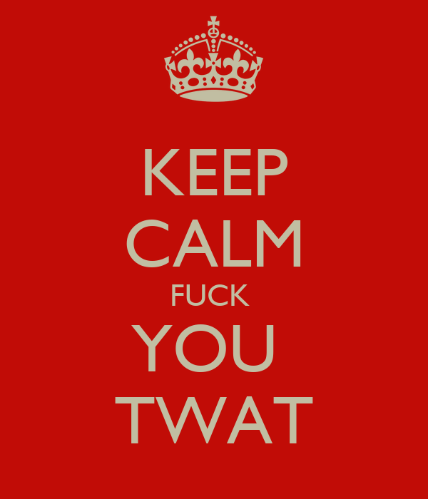 KEEP CALM FUCK  YOU  TWAT
