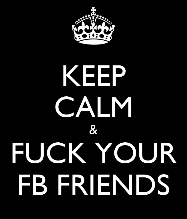 KEEP CALM & FUCK YOUR FB FRIENDS