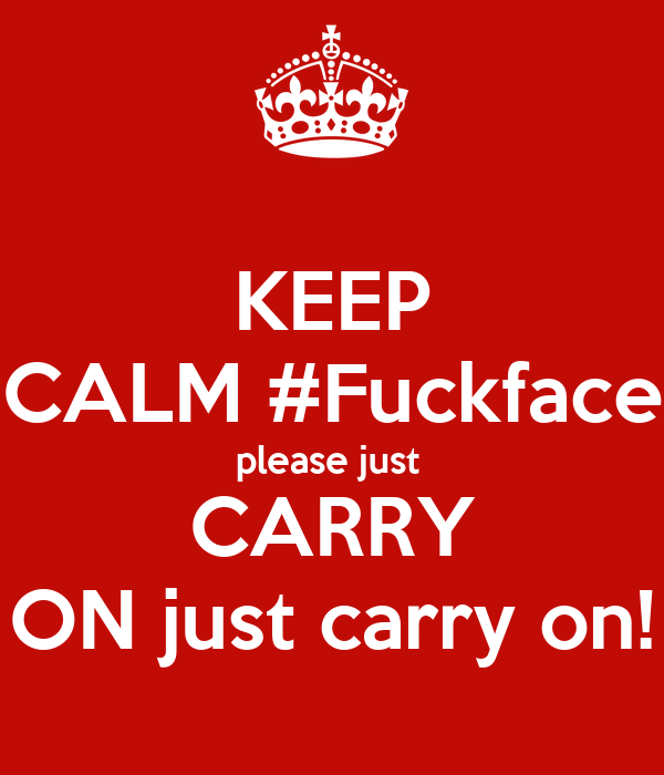 KEEP CALM #Fuckface please just  CARRY ON just carry on!