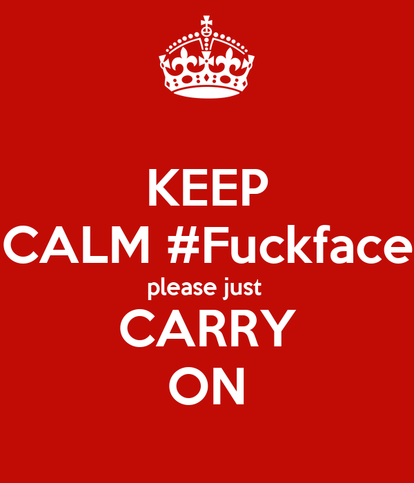KEEP CALM #Fuckface please just  CARRY ON