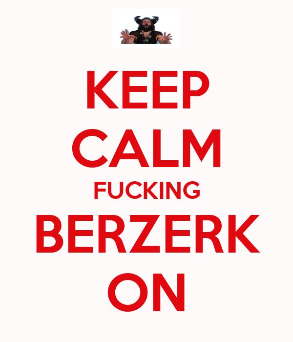 KEEP CALM FUCKING BERZERK ON