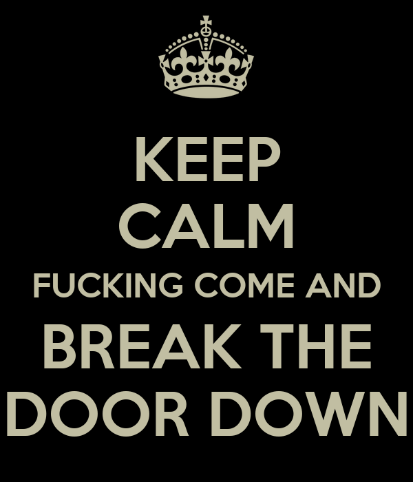 KEEP CALM FUCKING COME AND BREAK THE DOOR DOWN