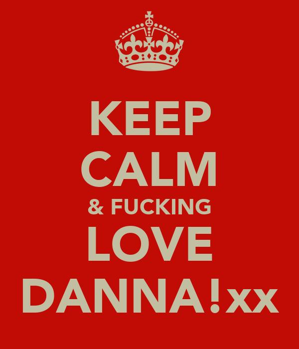 KEEP CALM & FUCKING LOVE DANNA!xx