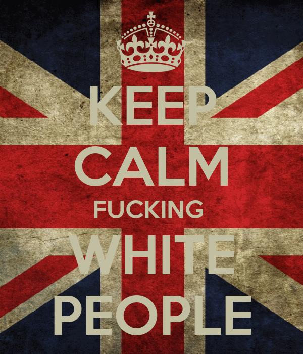 KEEP CALM FUCKING  WHITE PEOPLE